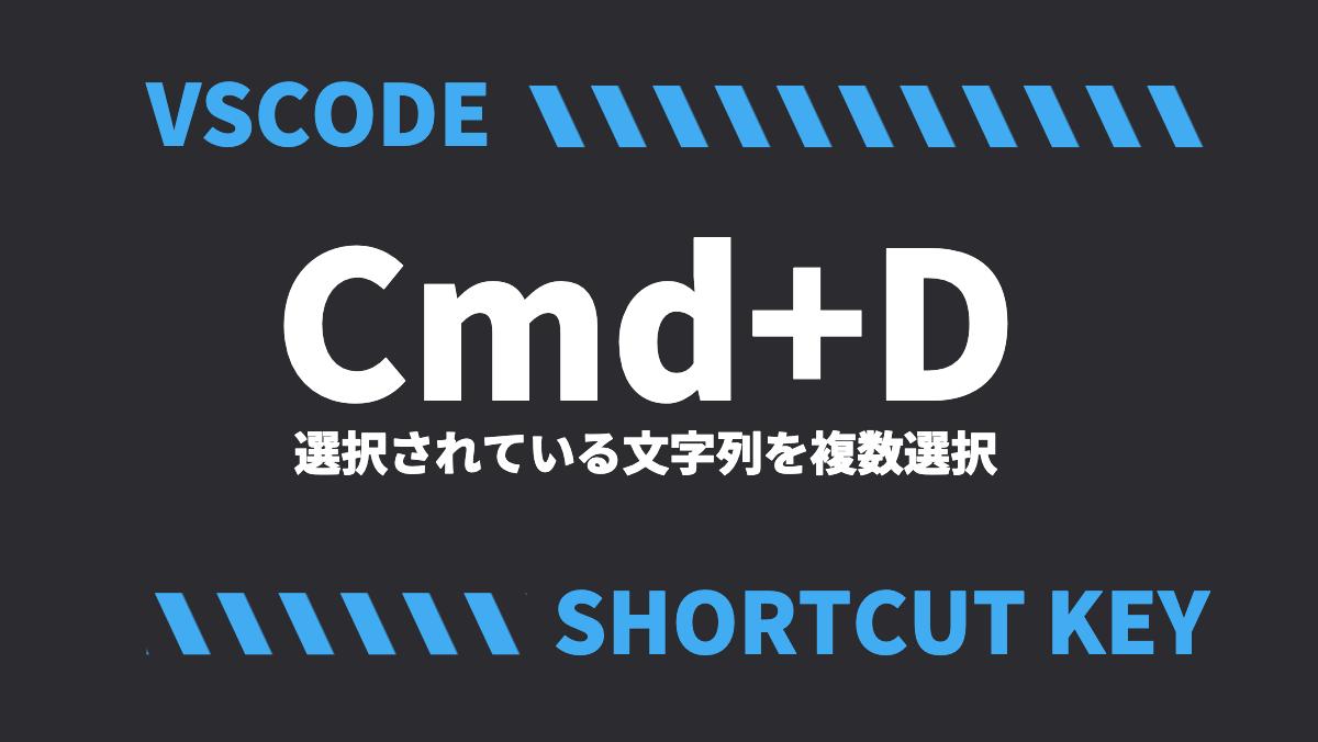 VSCODECmd+D選択されている文字列を複数選択SHORTCUT KEY