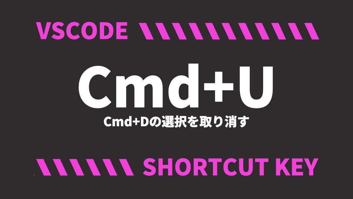 VSCODECmd+UCmd+Dの選択を取り消すSHORTCUT KEY