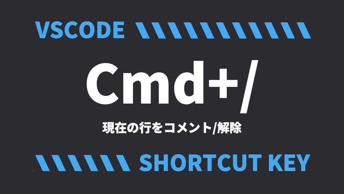 VSCODECmd+/現在の行をコメント/解除SHORTCUT KEY