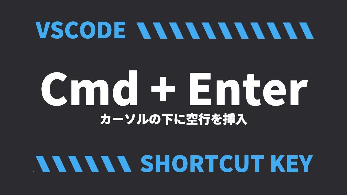 VSCODECmd + Enterカーソルの下に空行を挿入SHORTCUT KEY