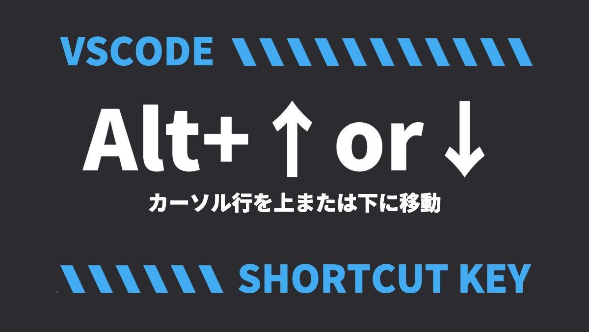 VSCODEAlt+↑or↓カーソル行を上または下に移動SHORTCUT KEY