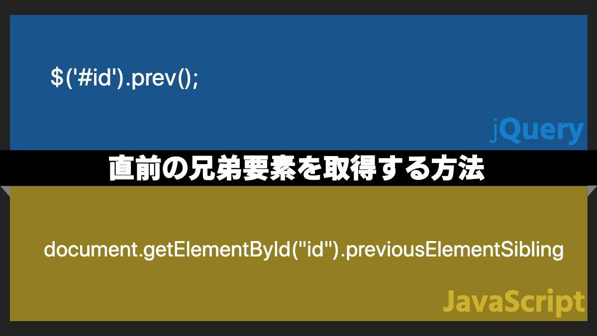 "$('#id').prev();jQuery直前の兄弟要素を取得する方法document.getElementById(""id"").previousElementSiblingjavaScript"