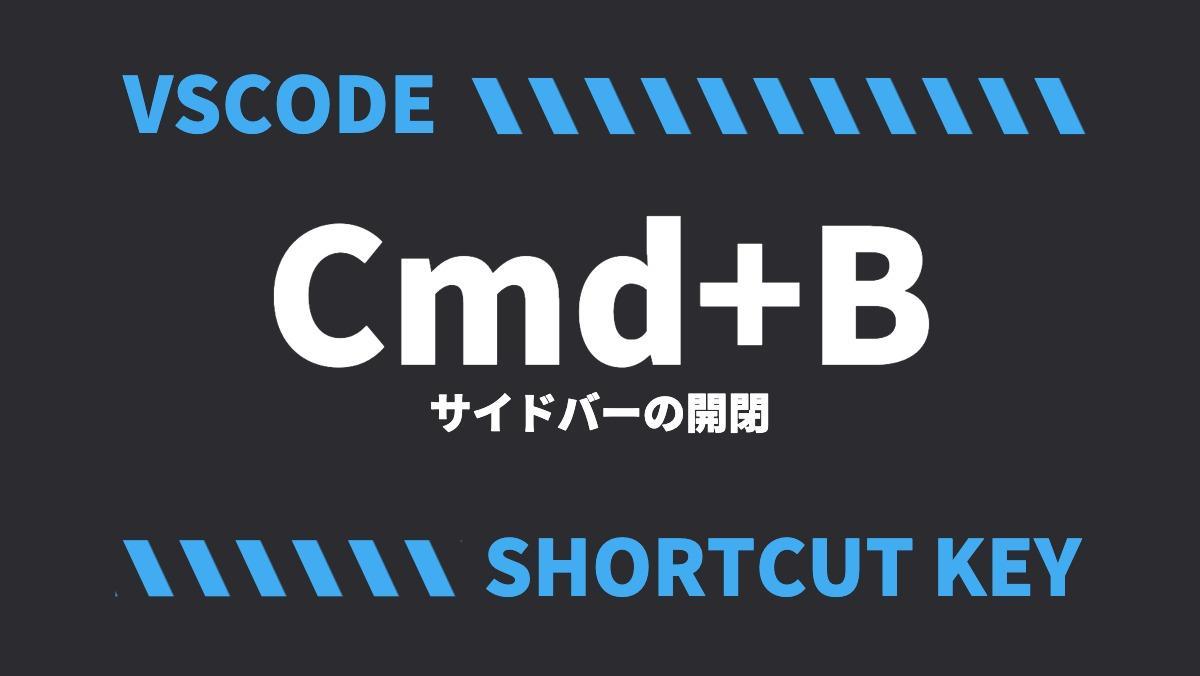 VSCODECmd+Bサイドバーの開閉SHORTCUT KEY