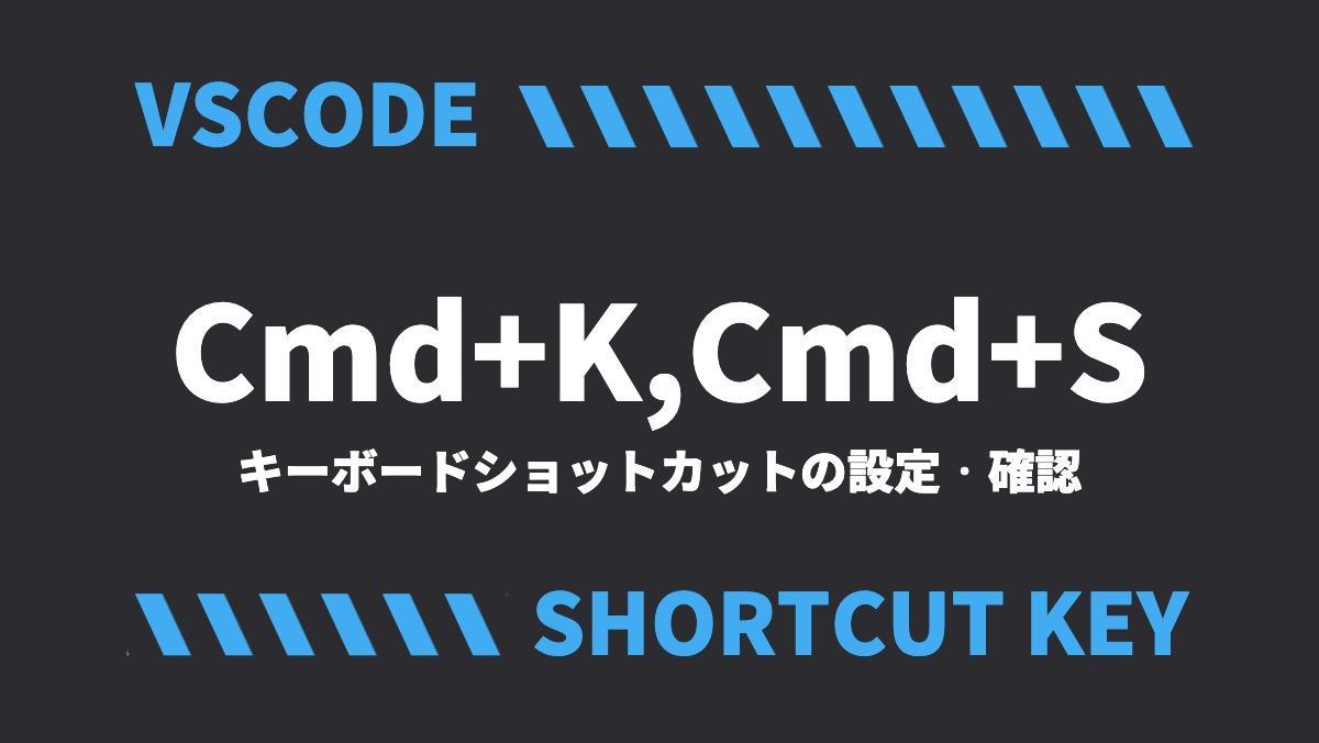 VSCODECmd+K,Cmd+Sキーボードショットカットの設定・確認SHORTCUT KEY