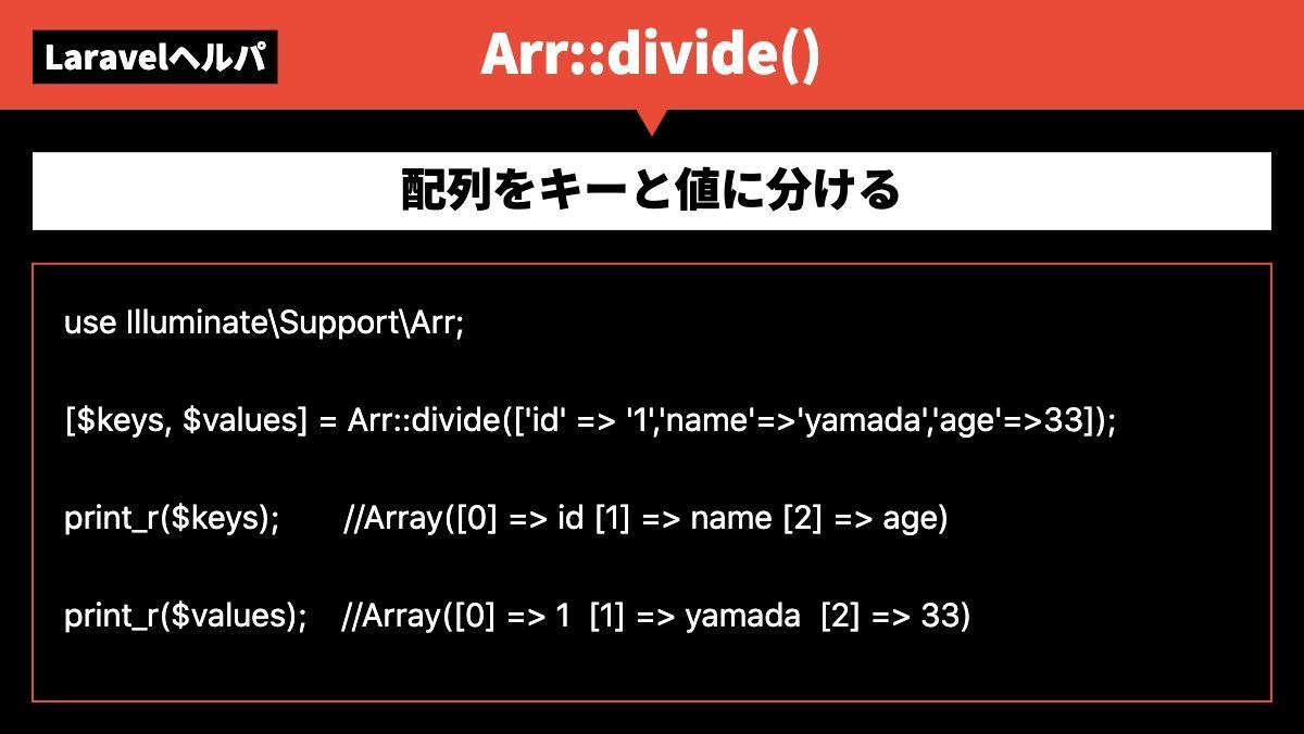 LaravelヘルパArr::divide()配列をキーと値に分けるuse Illuminate\Support\Arr;  [$keys, $values] = Arr::divide(['id