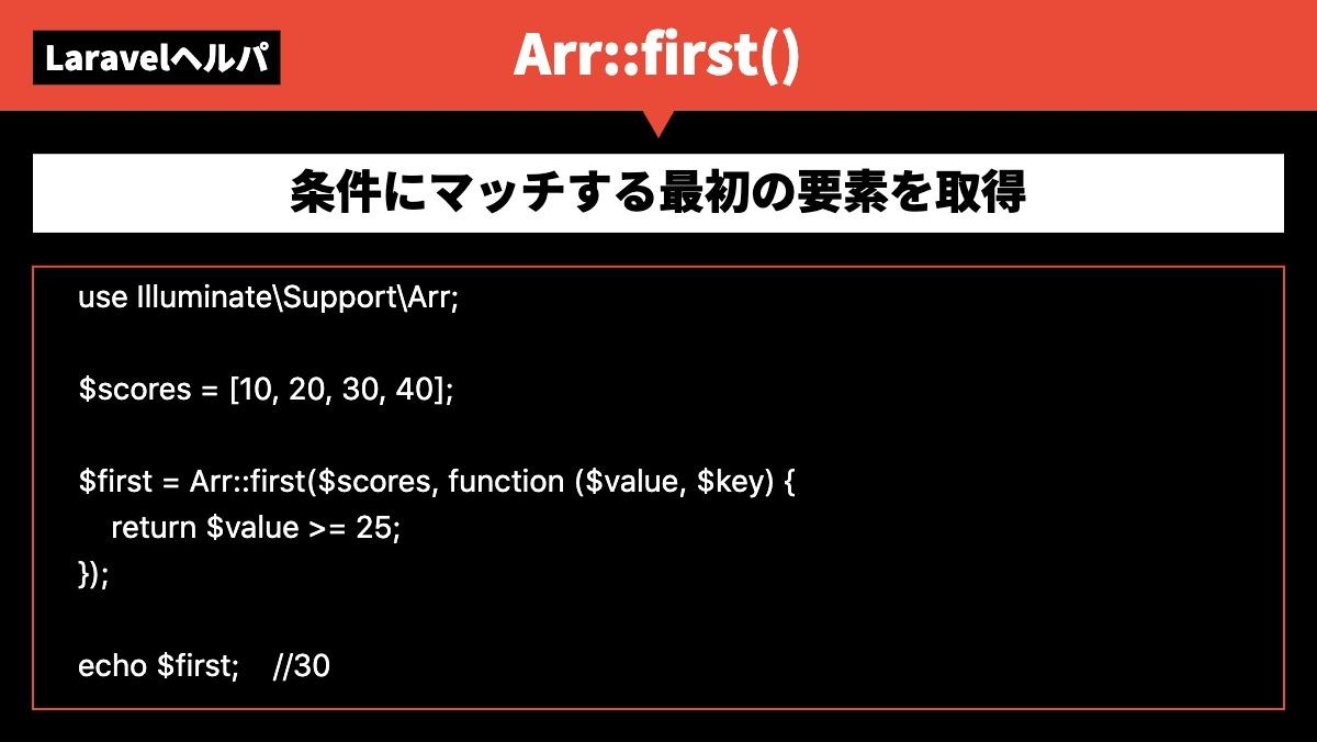 LaravelヘルパArr::first()条件にマッチする最初の要素を取得use Illuminate\Support\Arr;  $scores = [10, 20, 30, 40];
