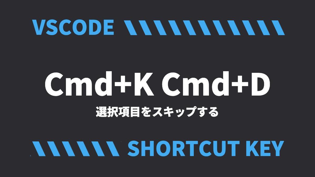 VSCODECmd+K Cmd+D選択項目をスキップするSHORTCUT KEY