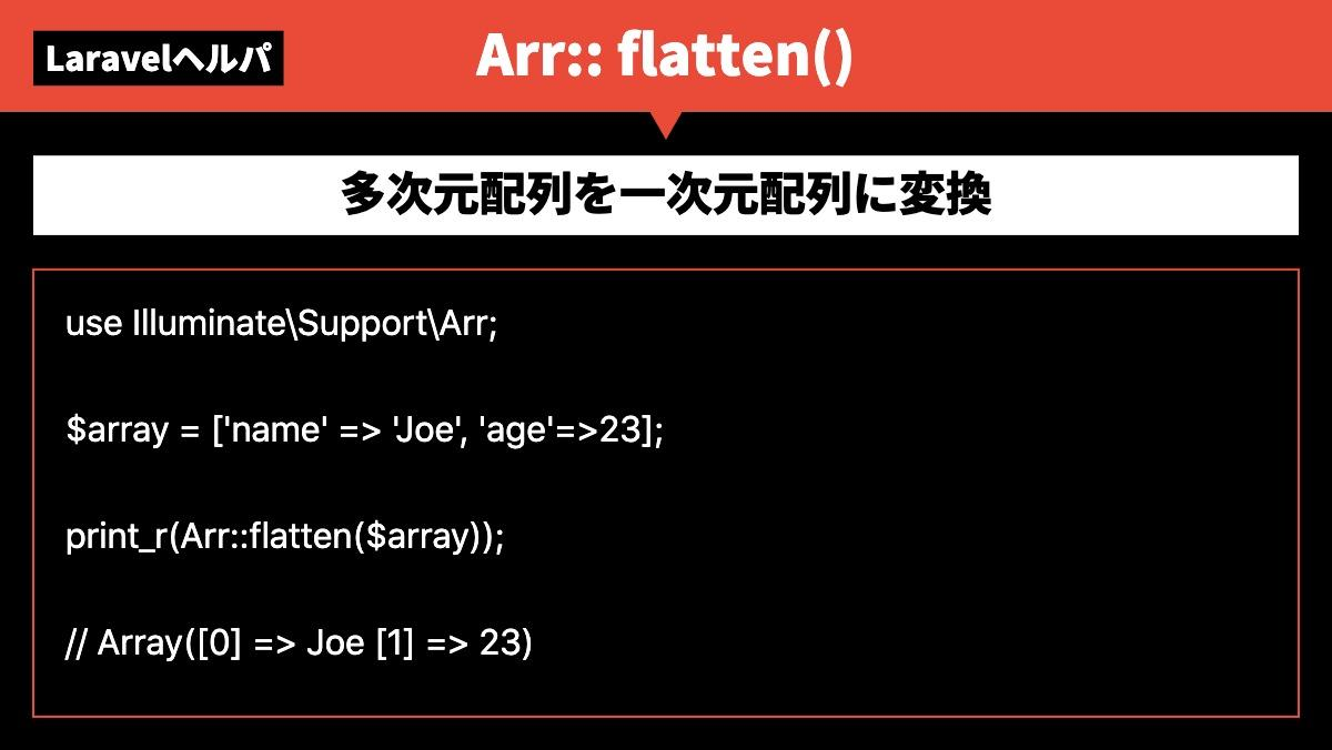 LaravelヘルパArr:: flatten()多次元配列を一次元配列に変換use Illuminate\Support\Arr;  $array = ['name' => 'Joe', 'ag
