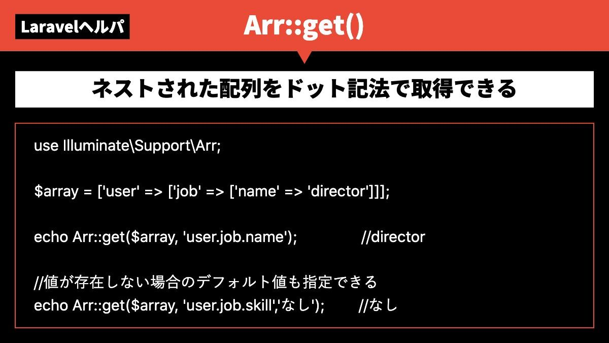 LaravelヘルパArr::get()ネストされた配列をドット記法で取得できるuse Illuminate\Support\Arr;  $array = ['user' => ['job' =>