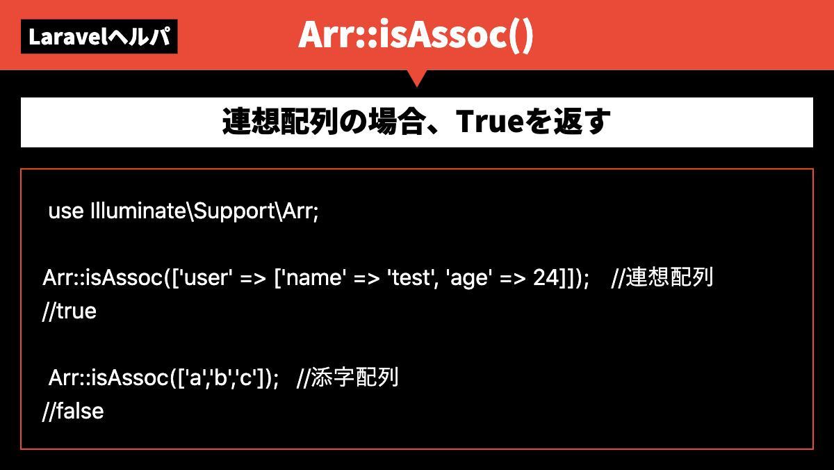 LaravelヘルパArr::isAssoc()連想配列の場合、Trueを返す  use Illuminate\Support\Arr;  Arr::isAssoc(['user' => ['n