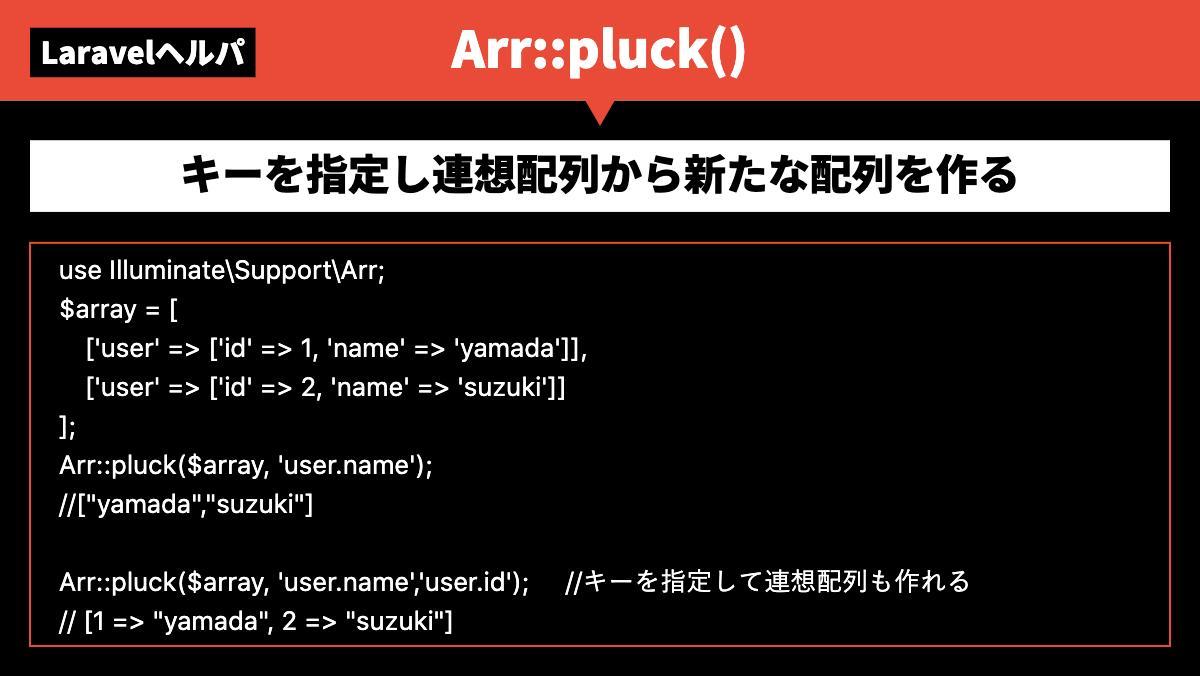 LaravelヘルパArr::pluck()キーを指定し連想配列から新たな配列を作るuse Illuminate\Support\Arr; $array = [  ['user' => ['id'