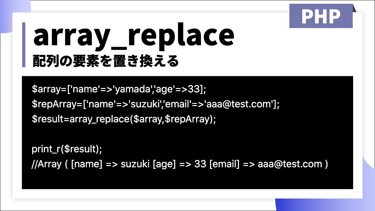 array_replace配列の要素を置き換えるPHP$array=['name'=>'yamada','age'=>33]; $repArray=['name'=>'suzuki','email'