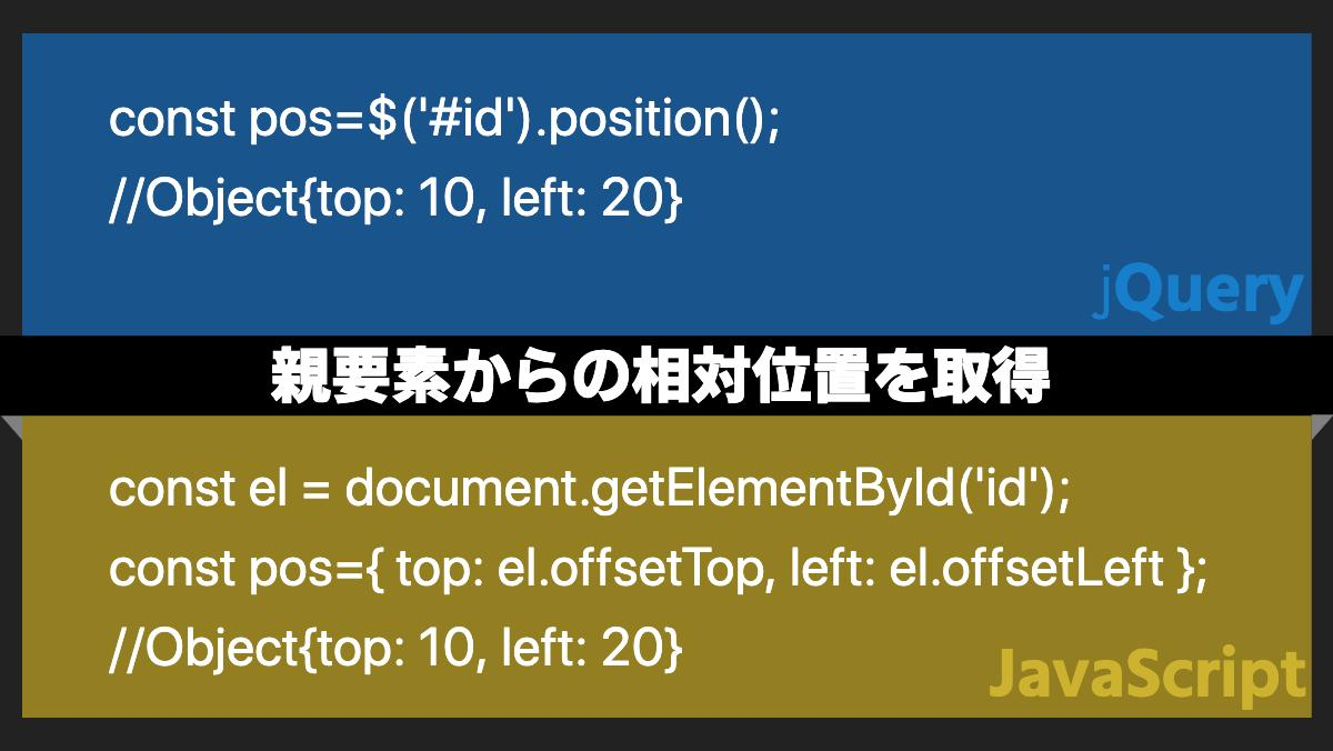 const pos=$('#id').position(); //Object{top: 10, left: 20}jQuery親要素からの相対位置を取得const el = document.ge