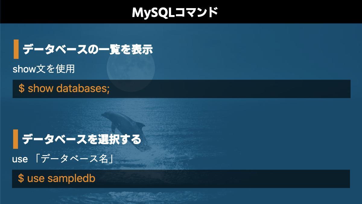 MySQLコマンドデータベースの一覧を表示show文を使用$ show databases;データベースを選択するuse 「データベース名」$ use sampledb
