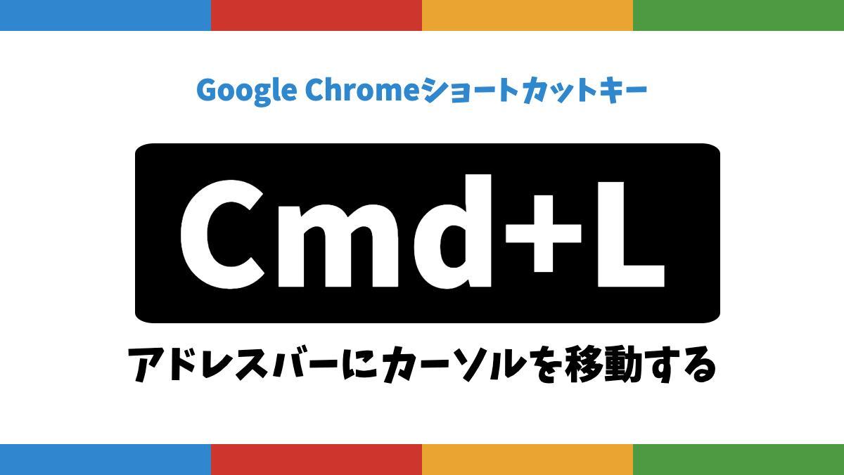 Google Chromeショートカットキー|sep|Cmd+L|sep|アドレスバーにカーソルを移動する