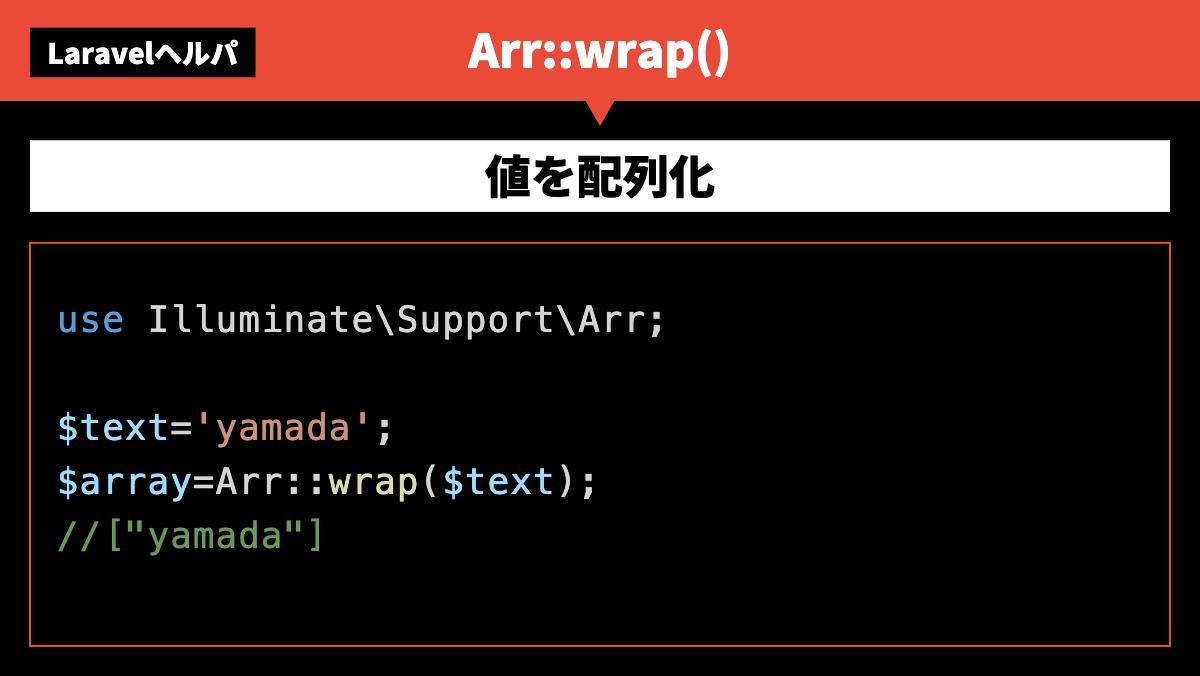 "LaravelヘルパArr::wrap()値を配列化use Illuminate\Support\Arr;$text='yamada';$array=Arr::wrap($text);//[""yama"